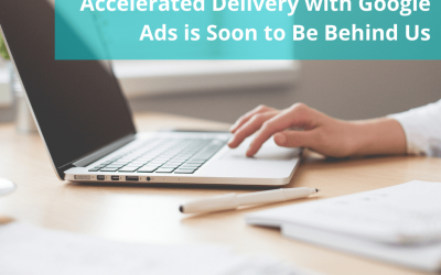 Accelerated Delivery with Google Ads is Soon to Be Behind Us